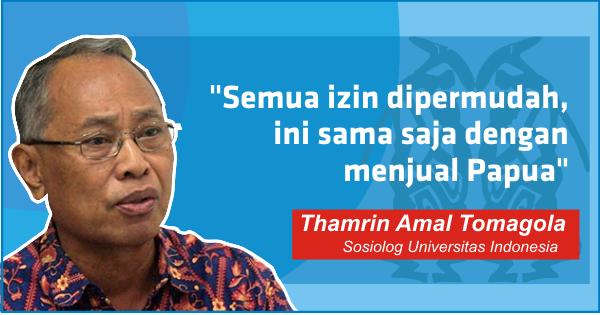 Sosiolog Universitas Indonesia (UI) Thamrin Amal Tomagola mengingatkan bahaya terlalu mudahnya keran Investasi dibuka untuk Papua. Menurutnya, hal tersebut tidak ada bedanya dengan menjual Papua.